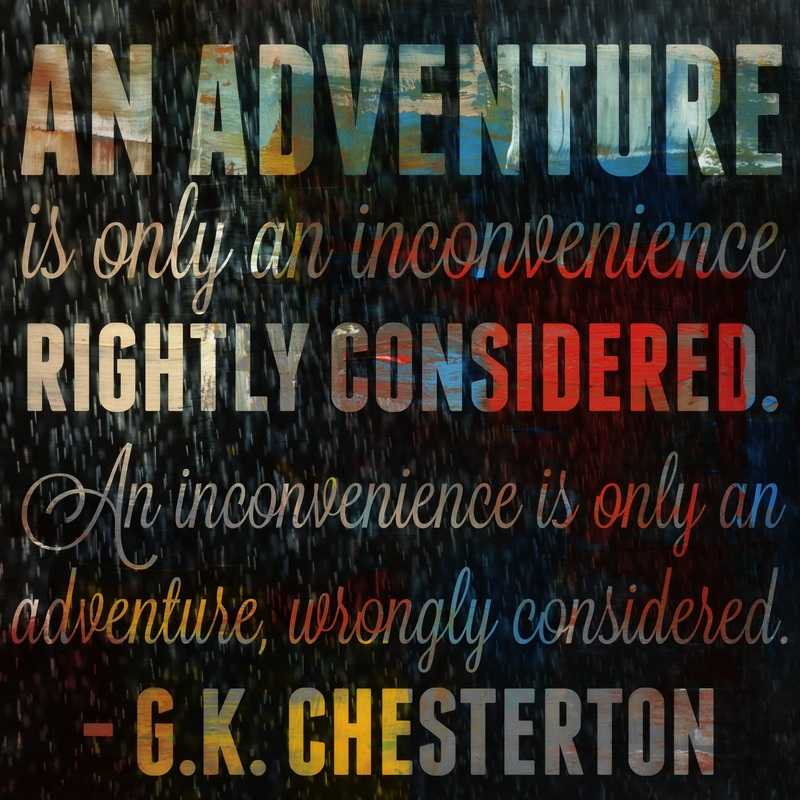 an-adventure-is-only-an-inconvenience-rightly-considered-an-inconvenience-is-only-an-adventure-wrongly-considered-chesterton