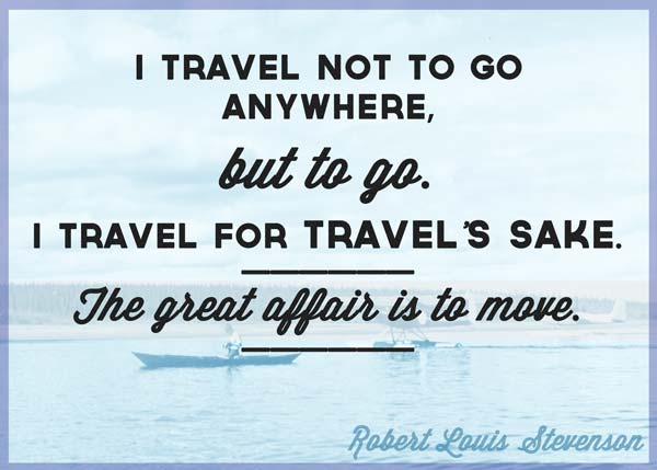 i-travel-not-to-go-anywhere-but-to-go-i-travel-for-travels-sake-the-great-affair-is-to-move-robert-louis-stevenson