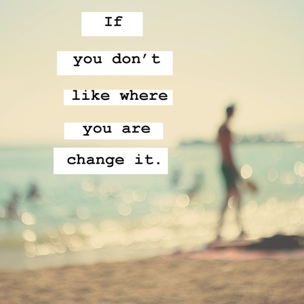 if-you-dont-like-where-you-are-change-it
