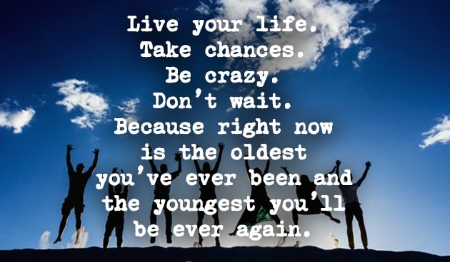 live-your-life-takes-chances-be-crazy-dont-wait-because-now-is-the-oldest-youve-ever-been-and-the-youngest-youll-ever-be