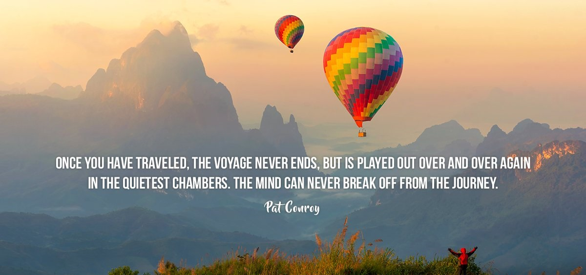 once-you-have-traveled-the-voyage-never-ends-but-is-played-out-over-and-over-again-in-the-quietest-chambers-pat-conroy