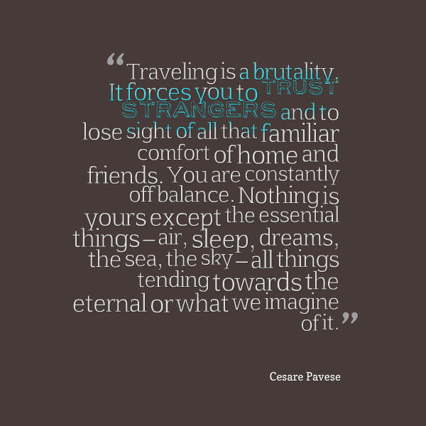 traveling-is-a-brutality-it-forces-you-to-trust-strangers-and-to-lose-sight-of-all-that-familiar-comfort-of-home-and-friends-cesare-pavane