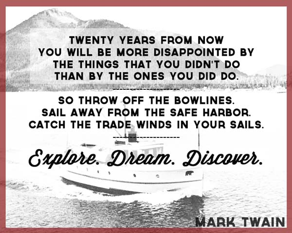 twenty-years-from-now-you-will-be-more-disappointed-by-the-things-you-didnt-do-than-by-the-ones-you-did-do-mark-twain