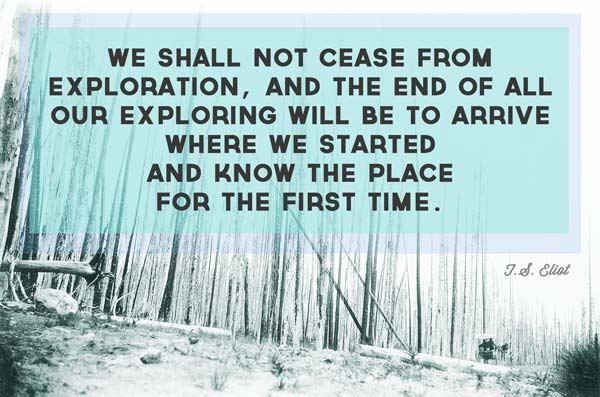 we-shall-not-cease-from-exploration-and-the-end-of-all-our-exploring-will-be-to-arrive-where-we-started-and-know-the-place-for-the-first-time-t-s-elliot
